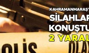 Kahramanmaraş'ta silahlar konuştu! 2 yaralı
