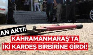 Kahramanmaraş'ta iki kardeş birbirine girdi! Kan aktı