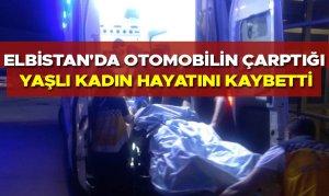 Elbistan'da otomobilin çarptığı yaşlı kadın hayatını kaybetti