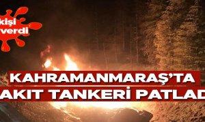 Kahramanmaraş'ta yakıt tankeri patladı: 1 ölü