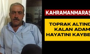 Kahramanmaraş'ta toprak altında kalan adam hayatını kaybetti