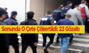 Sonunda O Çete Çökertildi: 23 Gözaltı
