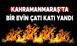 Kahramanmaraş'ta Ki Evin Çatı Katı Yandı