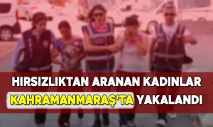 Hırsızlıktan Aranan Kadınlar Kahramanmaraş'ta Yakalandı
