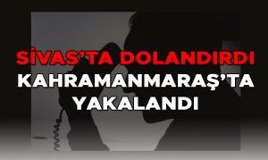 Sivas'ta Dolandırdı Kahramanmaraş'ta Yakalandı