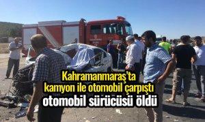 Kahramanmaraş'ta kamyon ile otomobil çarpıştı sürücü öldü