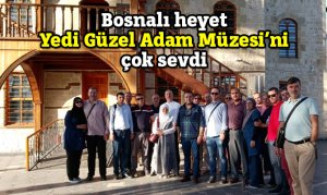 Bosnalı heyet Yedi Güzel Adam Müzesi'ni çok sevdi