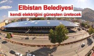 Elbistan Belediyesi, kendi elektriğini güneşten üretecek