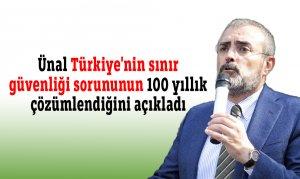 Ünal Türkiye'nin sınır güvenliği sorununun 100 yıllık çözümlendiğini açıkladı