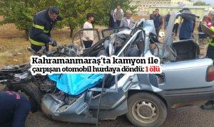 Kahramanmaraş'ta kamyon ile çarpışan otomobil hurdaya döndü: 1 ölü