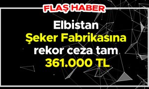 Elbistan Şeker Fabrikasına rekor ceza tam 361.000 TL