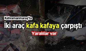 Kahramanmaraş'ta iki araç kafa kafaya çarpıştı