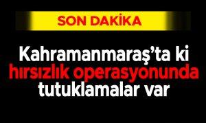 Kahramanmaraş'ta ki hırsızlık operasyonunda tutuklamalar var