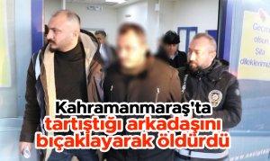 Kahramanmaraş'ta tartıştığı arkadaşını bıçaklayarak öldürdü