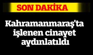 Kahramanmaraş'ta işlenen cinayet aydınlatıldı