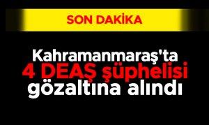 Kahramanmaraş'ta 4 DEAŞ şüphelisi gözaltına alındı